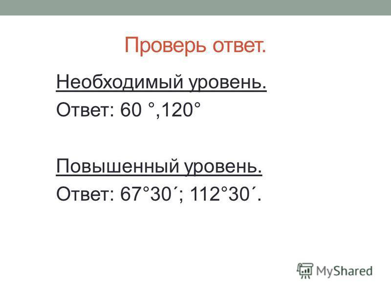 Проверь ответ. Необходимый уровень. Ответ: 60 °,120° Повышенный уровень. Ответ: 67°30´; 112°30´.