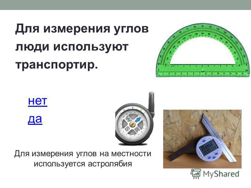 Для измерения углов люди используют транспортир. нет да Для измерения углов на местности используется астролябия