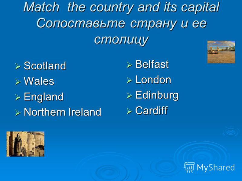 Match the country and its capital Сопоставьте страну и ее столицу Scotland Scotland Wales Wales England England Northern Ireland Northern Ireland Belfast Belfast London London Edinburg Edinburg Cardiff Cardiff