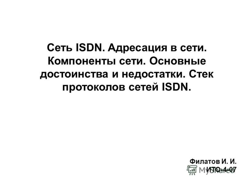Сеть ISDN. Адресация в сети. Компоненты сети. Основные достоинства и недостатки. Стек протоколов сетей ISDN. Филатов И. И. ИТО-4-07