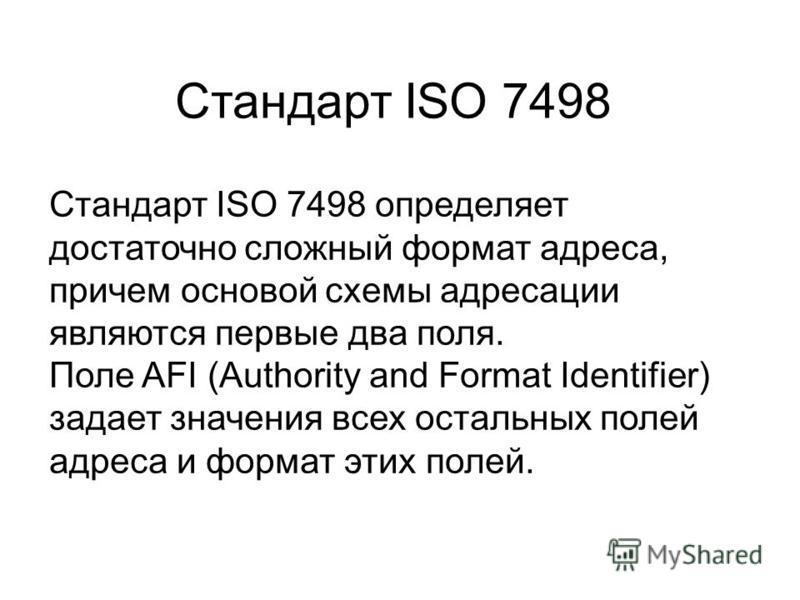 Стандарт ISO 7498 определяет достаточно сложный формат адреса, причем основой схемы адресации являются первые два поля. Поле AFI (Authority and Format Identifier) задает значения всех остальных полей адреса и формат этих полей. Стандарт ISO 7498