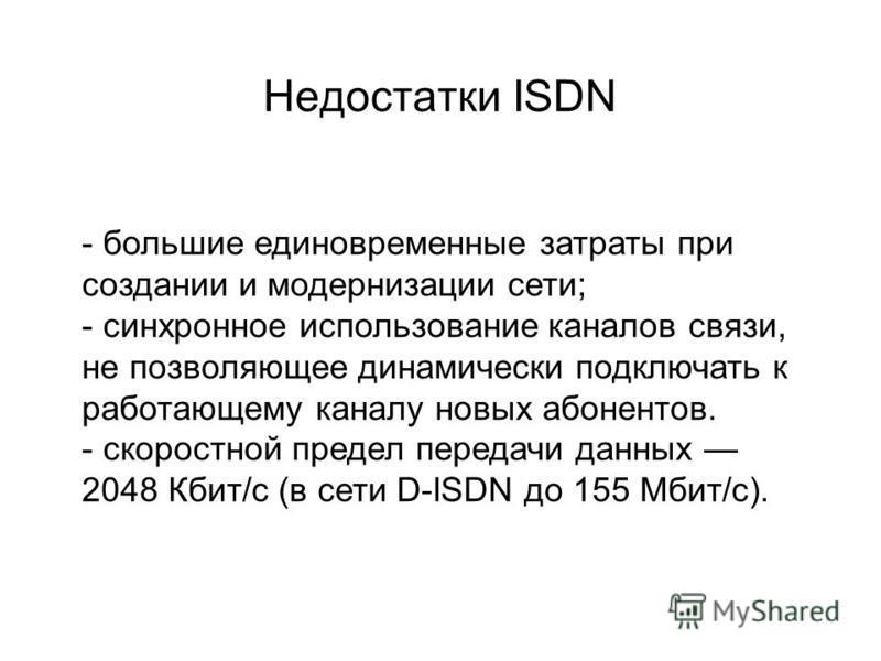 Недостатки ISDN - большие единовременные затраты при создании и модернизации сети; - синхронное использование каналов связи, не позволяющее динамически подключать к работающему каналу новых абонентов. - скоростной предел передачи данных 2048 Кбит/с (