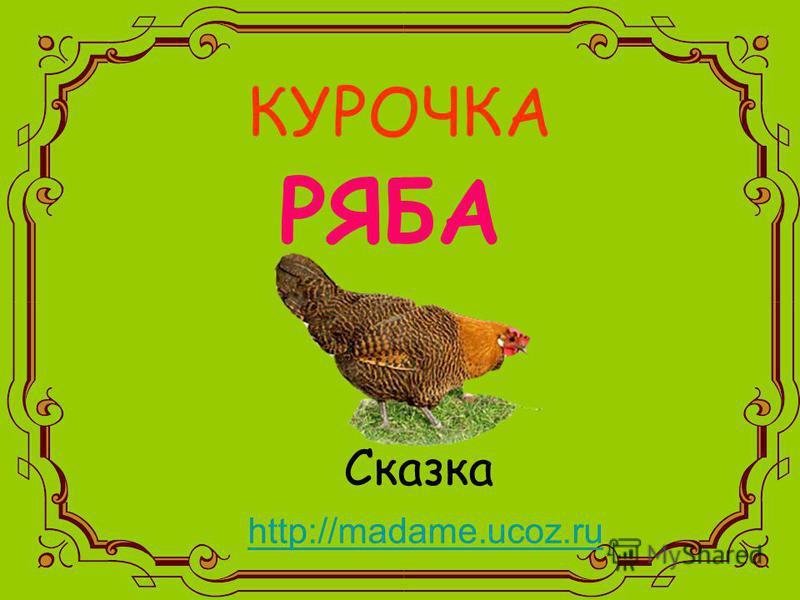 КУРОЧКА РЯБА Сказка http://madame.ucoz.ru http://madame.ucoz.ru