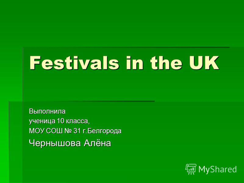 Festivals in the UK Выполнила ученица 10 класса, МОУ СОШ 31 г.Белгорода Чернышова Алёна