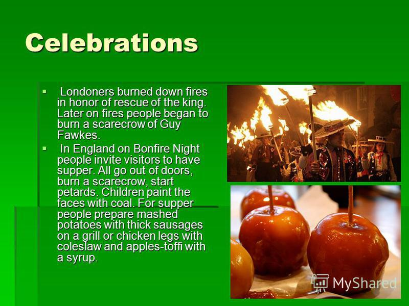 Celebrations Londoners burned down fires in honor of rescue of the king. Later on fires people began to burn a scarecrow of Guy Fawkes. Londoners burned down fires in honor of rescue of the king. Later on fires people began to burn a scarecrow of Guy