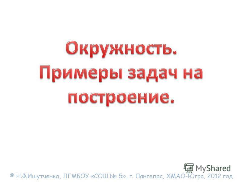 © Н.Ф.Ишутченко, ЛГМБОУ «СОШ 5», г. Лангепас, ХМАО-Югра, 2012 год