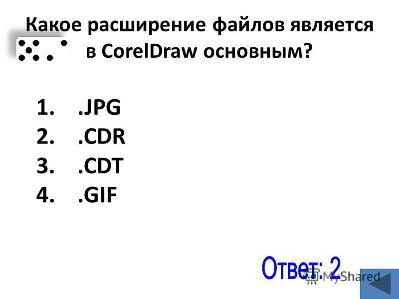 Какое расширение файлов является в CorelDraw основным? 1..JPG 2..CDR 3..CDT 4..GIF