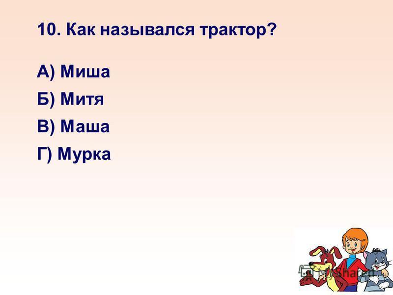 10. Как назывался трактор? А) Миша Б) Митя В) Маша Г) Мурка