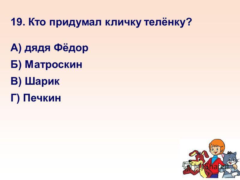 19. Кто придумал кличку телёнку? А) дядя Фёдор Б) Матроскин В) Шарик Г) Печкин