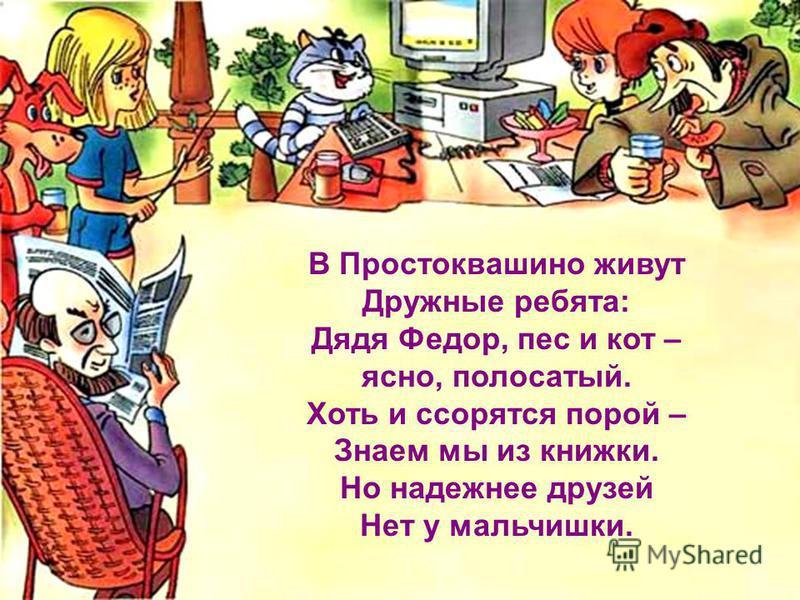 В Простоквашино живут Дружные ребята: Дядя Федор, пес и кот – ясно, полосатый. Хоть и ссорятся порой – Знаем мы из книжки. Но надежнее друзей Нет у мальчишки.
