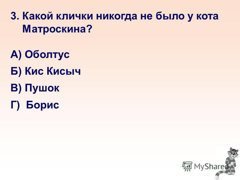 3. Какой клички никогда не было у кота Матроскина? А) Оболтус Б) Кис Кисыч В) Пушок Г) Борис
