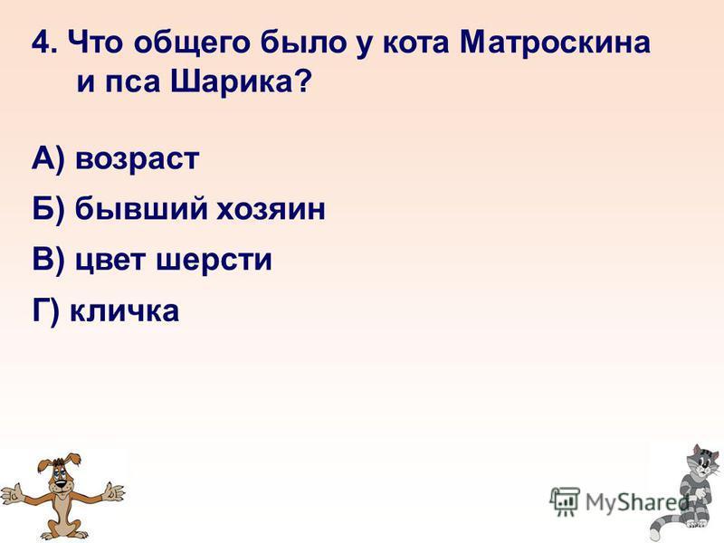 4. Что общего было у кота Матроскина и пса Шарика? А) возраст Б) бывший хозяин В) цвет шерсти Г) кличка