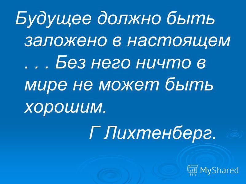 Будущее должно быть заложено в настоящем... Без него ничто в мире не может быть хорошим. Г Лихтенберг.