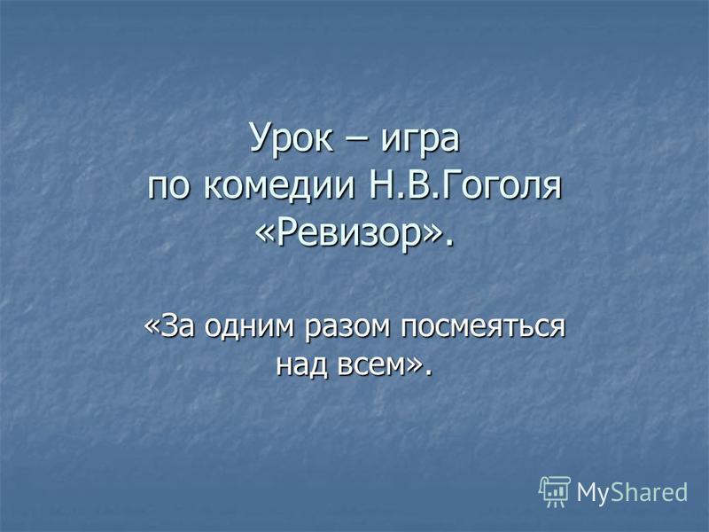 Урок – игра по комедии Н.В.Гоголя «Ревизор». «За одним разом посмеяться над всем».