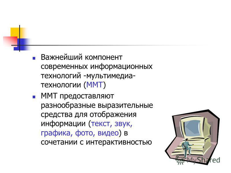 Важнейший компонент современных информационных технологий -мультимедиа- технологии (ММТ) ММТ предоставляют разнообразные выразительные средства для отображения информации (текст, звук, графика, фото, видео) в сочетании с интерактивностью