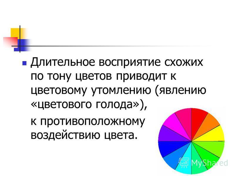 Длительное восприятие схожих по тону цветов приводит к цветовому утомлению (явлению «цветового голода»), к противоположному воздействию цвета.