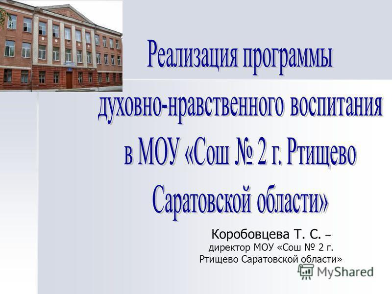 Коробовцева Т. С. – директор МОУ «Сош 2 г. Ртищево Саратовской области»