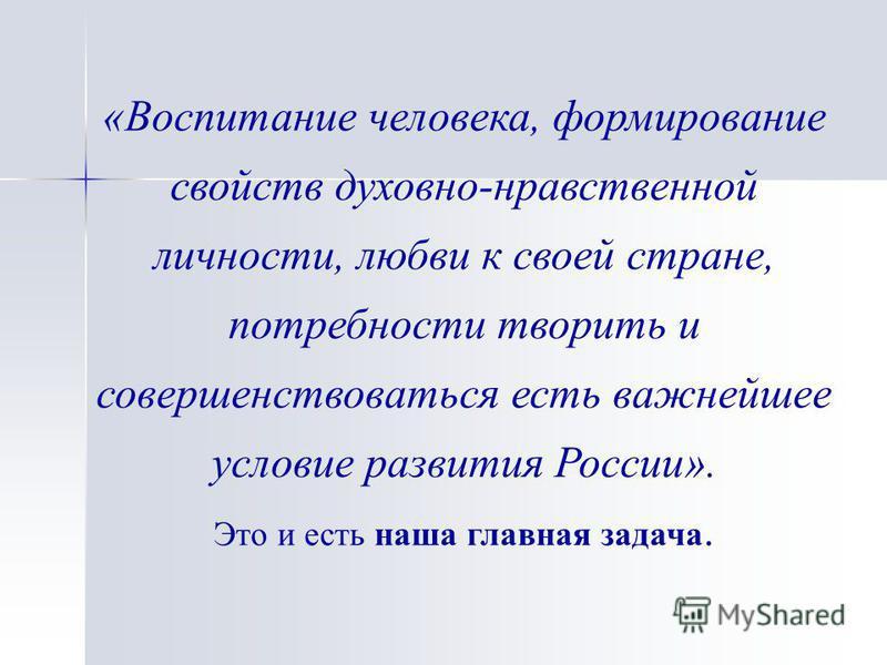 «Воспитание человека, формирование свойств духовно-нравственной личности, любви к своей стране, потребности творить и совершенствоваться есть важнейшее условие развития России». Это и есть наша главная задача.