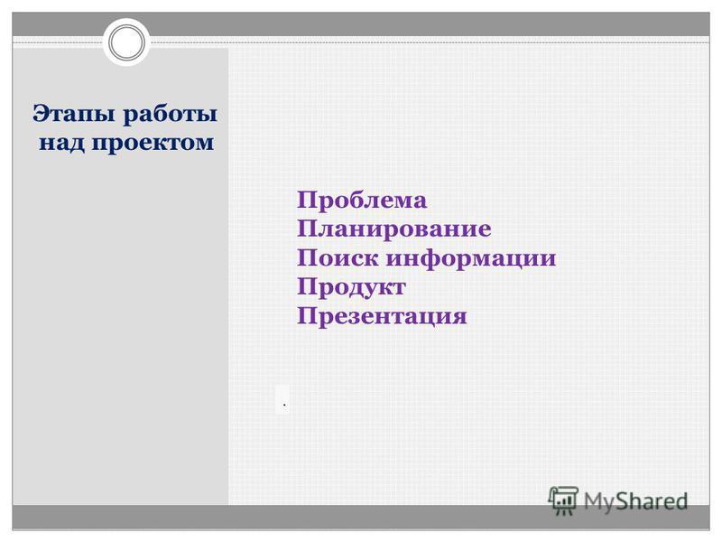 Этапы работы над проектом Проблема Планирование Поиск информации Продукт Презентация.