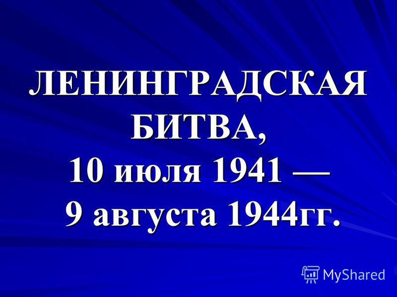 ЛЕНИНГРАДСКАЯ БИТВА, 10 июля 1941 9 августа 1944 гг.