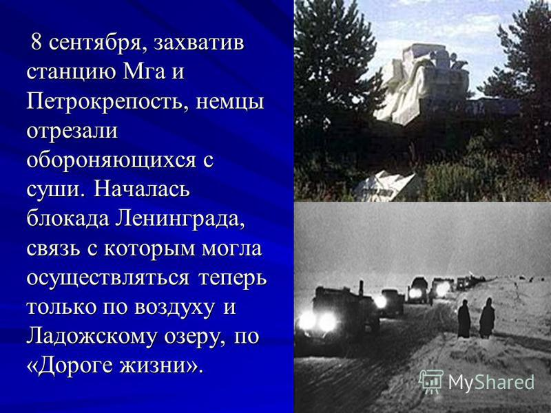 8 сентября, захватив станцию Мга и Петрокрепость, немцы отрезали обороняющихся с суши. Началась блокада Ленинграда, связь с которым могла осуществляться теперь только по воздуху и Ладожскому озеру, по «Дороге жизни». 8 сентября, захватив станцию Мга