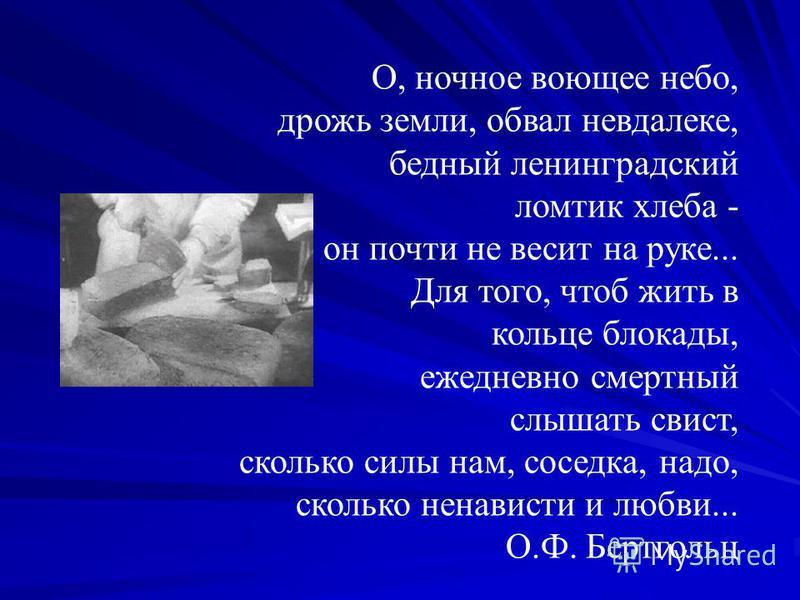 О, ночное воющее небо, дрожь земли, обвал невдалеке, бедный ленинградский ломтик хлеба - он почти не весит на руке... Для того, чтоб жить в кольце блокады, ежедневно смертный слышать свист, сколько силы нам, соседка, надо, сколько ненависти и любви..