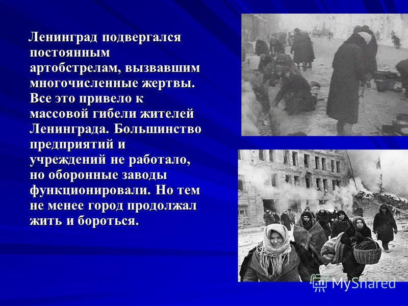 Ленинград подвергался постоянным артобстрелам, вызвавшим многочисленные жертвы. Все это привело к массовой гибели жителей Ленинграда. Большинство предприятий и учреждений не работало, но оборонные заводы функционировали. Но тем не менее город продолж
