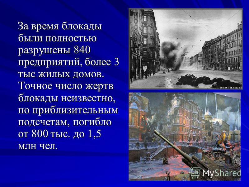 За время блокады были полностью разрушены 840 предприятий, более 3 тыс жилых домов. Точное число жертв блокады неизвестно, по приблизительным подсчетам, погибло от 800 тыс. до 1,5 млн чел. За время блокады были полностью разрушены 840 предприятий, бо