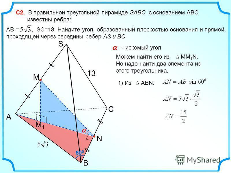 С2. С2. В правильной треугольной пирамиде SABC с основанием ABC известны ребра: AB =, SC=13. Найдите угол, образованный плоскостью основания и прямой, проходящей через середины ребер AS и BC С A B S 13 M1M1 M N - искомый угол 1) Из АВN: 60 0 Можем на