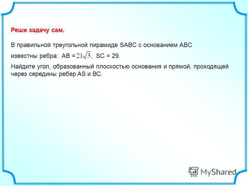 Реши задачу сам. В правильной треугольной пирамиде SABC с основанием ABC известны ребра: АВ =, SC = 29. Найдите угол, образованный плоскостью основания и прямой, проходящей через середины ребер AS и ВС.