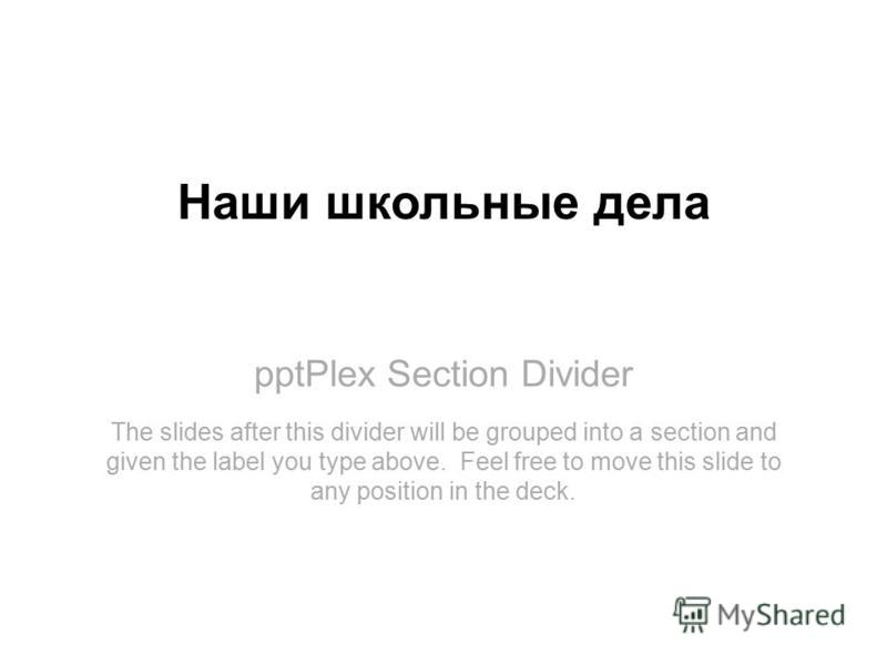 pptPlex Section Divider Наши школьные дела The slides after this divider will be grouped into a section and given the label you type above. Feel free to move this slide to any position in the deck.
