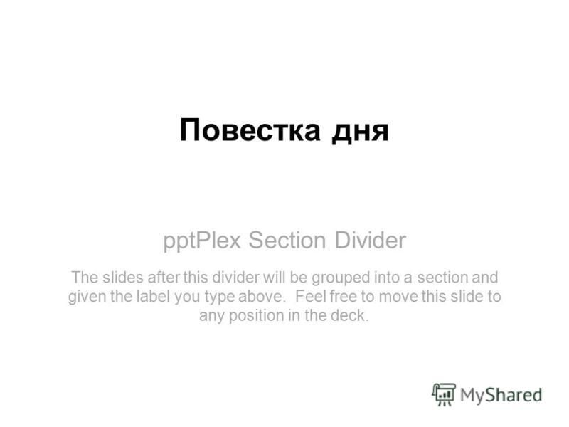 pptPlex Section Divider Повестка дня The slides after this divider will be grouped into a section and given the label you type above. Feel free to move this slide to any position in the deck.