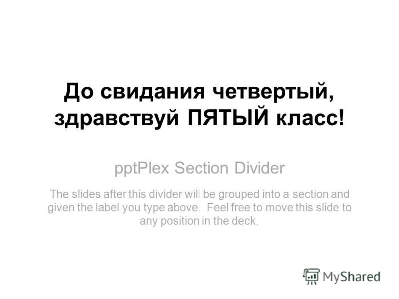 pptPlex Section Divider До свидания четвертый, здравствуй ПЯТЫЙ класс! The slides after this divider will be grouped into a section and given the label you type above. Feel free to move this slide to any position in the deck.