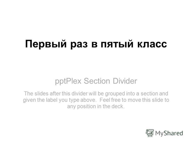 pptPlex Section Divider Первый раз в пятый класс The slides after this divider will be grouped into a section and given the label you type above. Feel free to move this slide to any position in the deck.