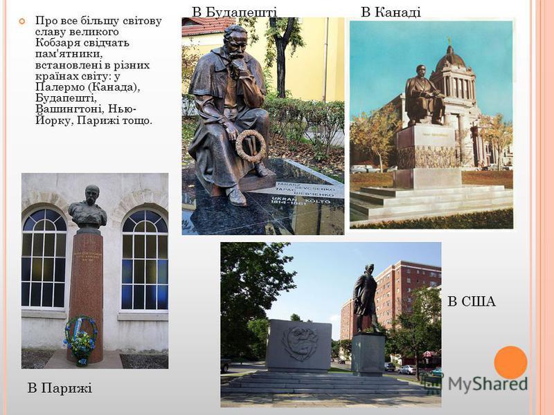 Про все більшу світову славу великого Кобзаря свідчать пам'ятники, встановлені в різних країнах світу: у Палермо (Канада), Будапешті, Вашингтоні, Нью- Йорку, Парижі тощо. В Парижі В БудапештіВ Канаді В США