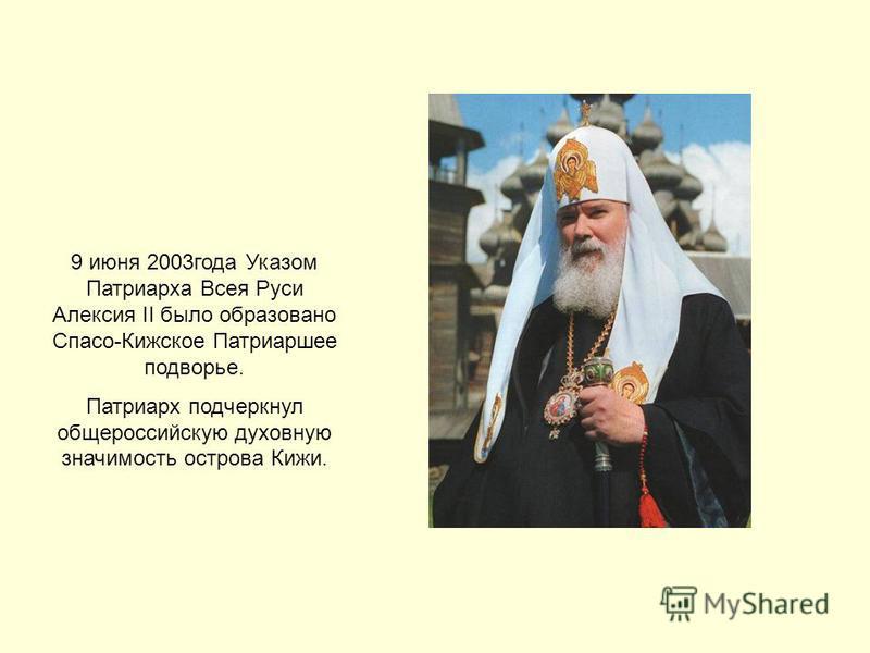 9 июня 2003 года Указом Патриарха Всея Руси Алексия II было образовано Спасо-Кижское Патриаршее подворье. Патриарх подчеркнул общероссийскую духовную значимость острова Кижи.