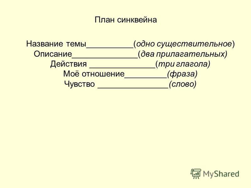 План синквейна Название темы__________(одно существительное) Описание______________(два прилагательных) Действия ______________(три глагола) Моё отношение_________(фраза) Чувство _______________(слово)