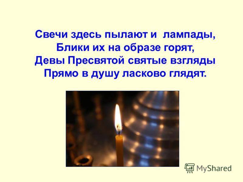 Свечи здесь пылают и лампады, Блики их на образе горят, Девы Пресвятой святые взгляды Прямо в душу ласково глядят.