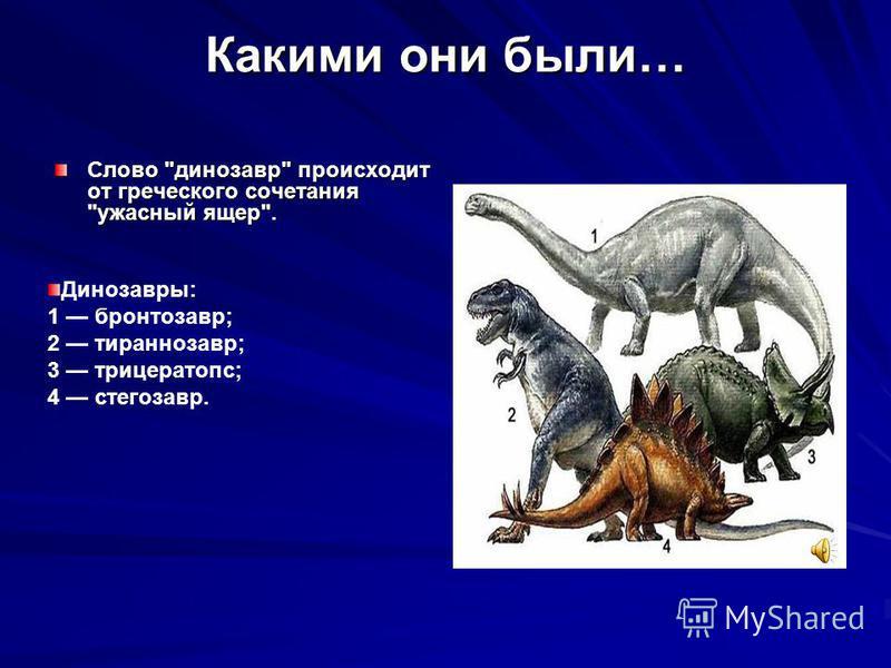 Какими они были… Слово динозавр происходит от греческого сочетания ужасный ящер. Динозавры: 1 бронтозавр; 2 тираннозавр; 3 трицератопс; 4 стегозавр.