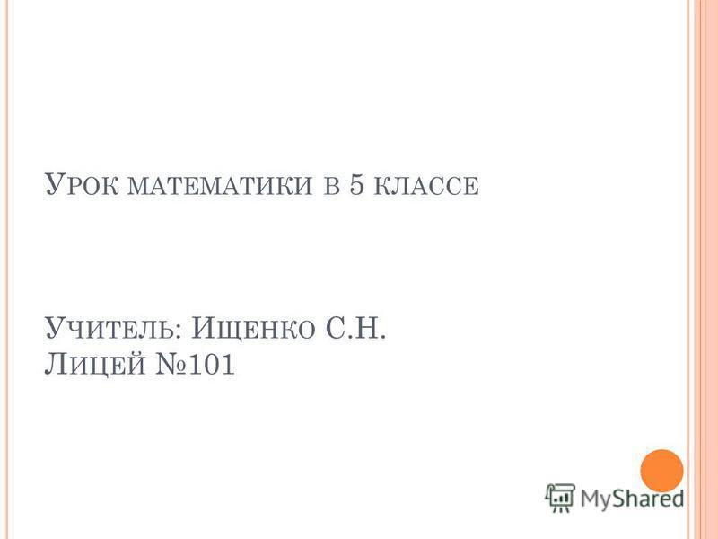 У РОК МАТЕМАТИКИ В 5 КЛАССЕ У ЧИТЕЛЬ : И ЩЕНКО С.Н. Л ИЦЕЙ 101