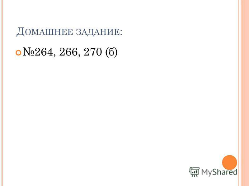 Д ОМАШНЕЕ ЗАДАНИЕ : 264, 266, 270 (б)