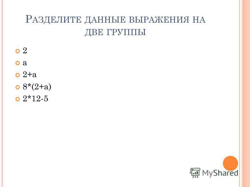 Р АЗДЕЛИТЕ ДАННЫЕ ВЫРАЖЕНИЯ НА ДВЕ ГРУППЫ 2 а 2+а 8*(2+а) 2*12-5