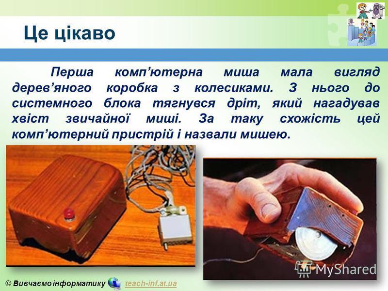 © Вивчаємо інформатику teach-inf.at.uateach-inf.at.ua Це цікаво Перша компютерна миша мала вигляд деревяного коробка з колесиками. З нього до системного блока тягнувся дріт, який нагадував хвіст звичайної миші. За таку схожість цей компютерний пристр