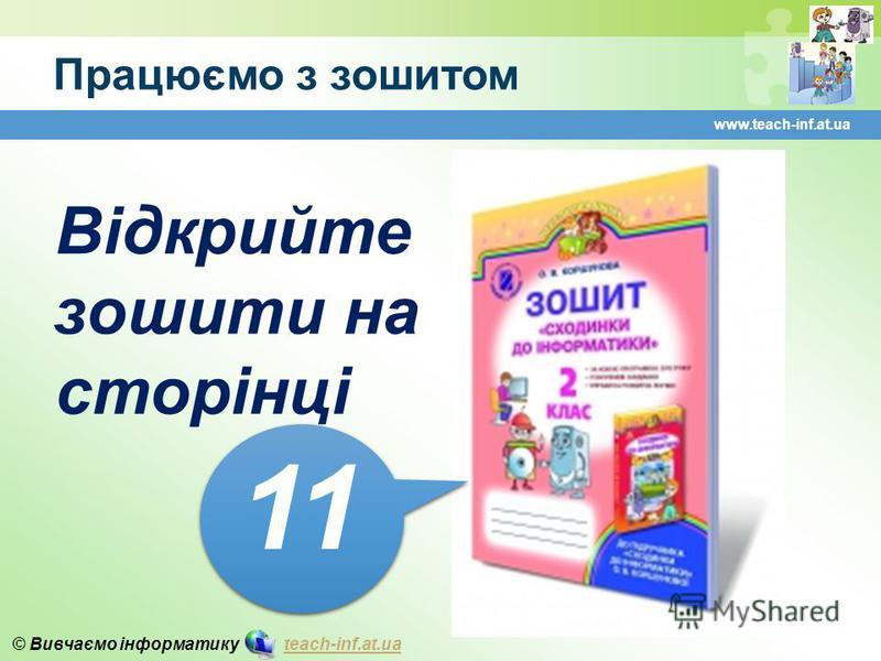 © Вивчаємо інформатику teach-inf.at.uateach-inf.at.ua Працюємо з зошитом www.teach-inf.at.ua Відкрийте зошити на сторінці 11