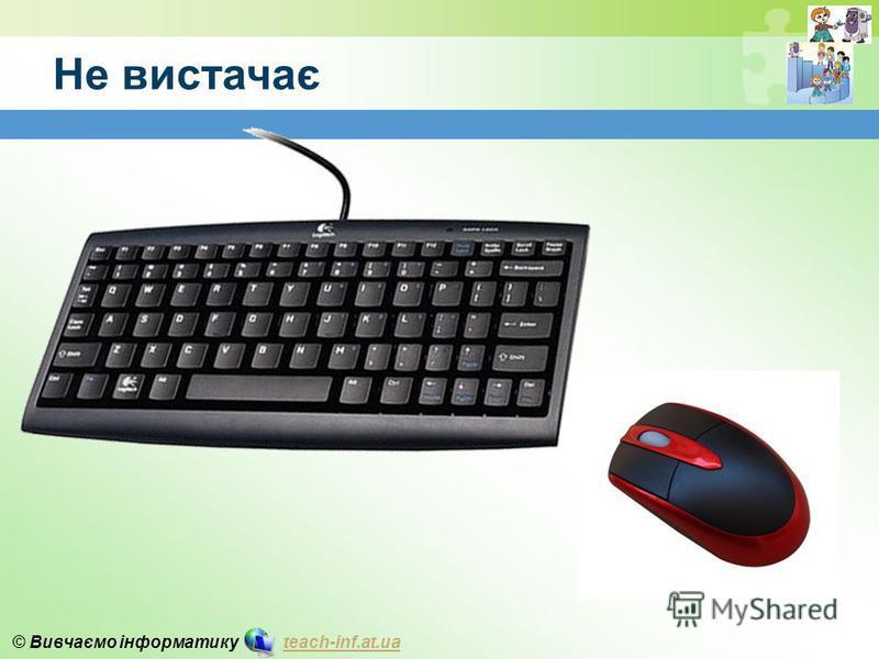 © Вивчаємо інформатику teach-inf.at.uateach-inf.at.ua Не вистачає