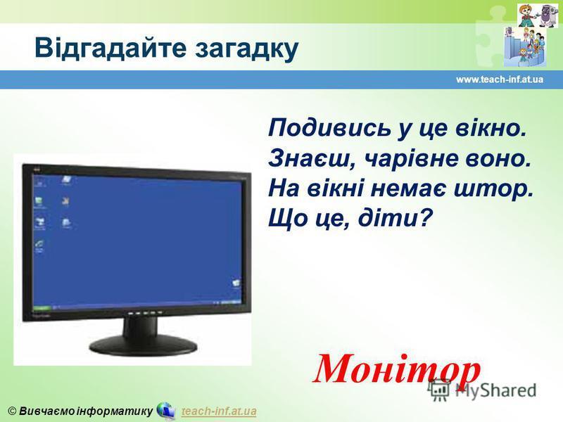 © Вивчаємо інформатику teach-inf.at.uateach-inf.at.ua Відгадайте загадку www.teach-inf.at.ua Подивись у це вікно. Знаєш, чарівне воно. На вікні немає штор. Що це, діти? Монітор