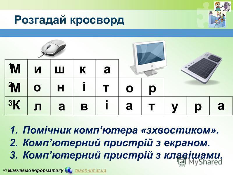 © Вивчаємо інформатику teach-inf.at.uateach-inf.at.ua Розгадай кросворд 1 2 3 1.Помічник компютера «зхвостиком». 2.Компютерний пристрій з екраном. 3.Компютерний пристрій з клавішами. Мишк М он і т ор К лав і а т ур а а