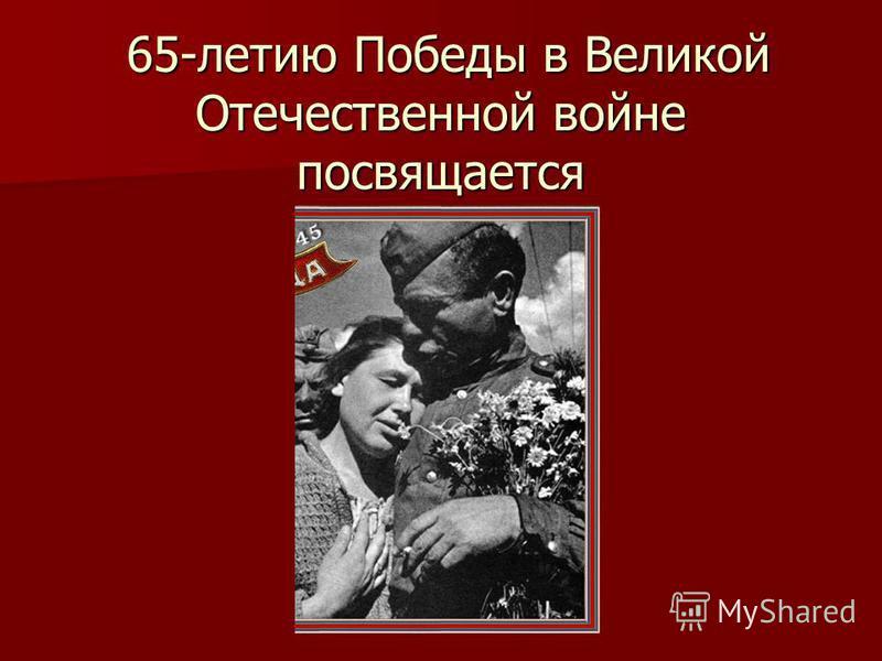 65-летию Победы в Великой Отечественной войне посвящается 65-летию Победы в Великой Отечественной войне посвящается