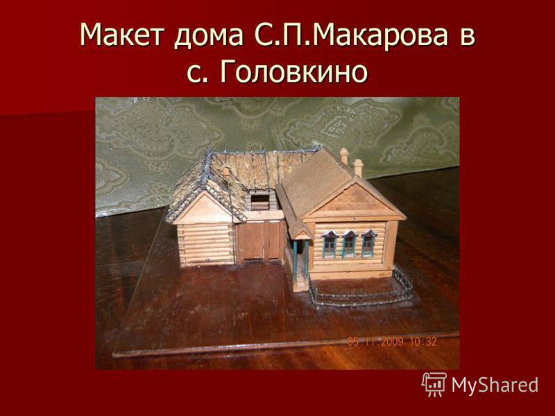Макет дома С.П.Макарова в с. Головкино