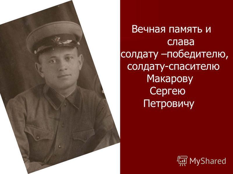 Вечная память и слава солдату –победителю, солдату-спасителю Макарову Сергею Петровичу